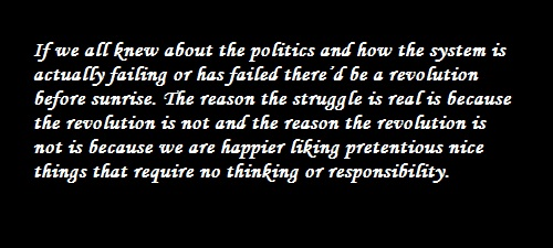 If we all knew about the politics and how the system is actually failing or has failed there'd be a revolution before sunrise